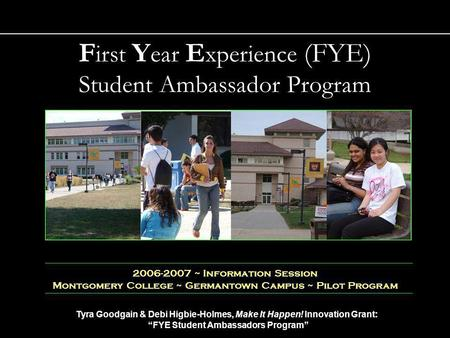 Tyra Goodgain & Debi Higbie-Holmes, Make It Happen! Innovation Grant: FYE Student Ambassadors Program 1 2006-2007 ~ Information Session Montgomery College.