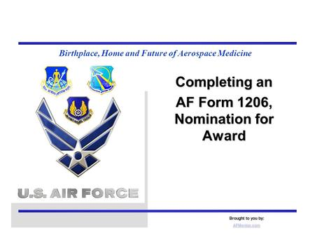 Birthplace, Home and Future of Aerospace Medicine Completing an AF Form 1206, Nomination for Award Brought to you by: AFMentor.com.