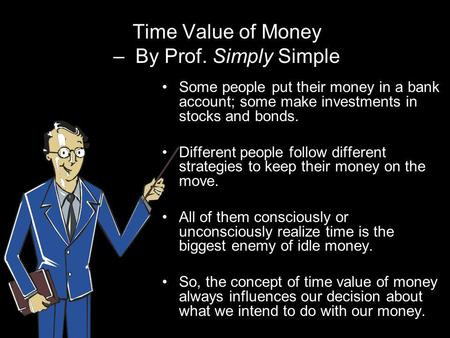 Time Value of Money – By Prof. Simply Simple Some people put their money in a bank account; some make investments in stocks and bonds. Different people.