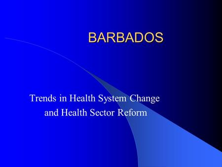 BARBADOS Trends in Health System Change and Health Sector Reform.