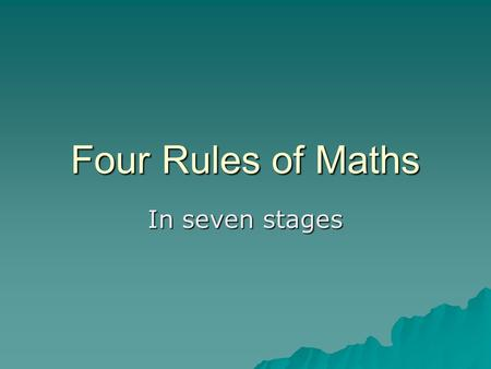 Four Rules of Maths In seven stages. Four Rules Addition Addition Subtraction Subtraction Multiplication Multiplication division division.