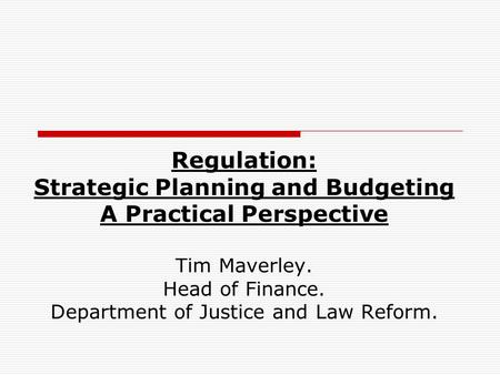 Regulation: Strategic Planning and Budgeting A Practical Perspective Tim Maverley. Head of Finance. Department of Justice and Law Reform.