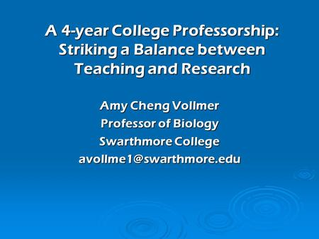 A 4-year College Professorship: Striking a Balance between Teaching and Research Amy Cheng Vollmer Professor of Biology Swarthmore College