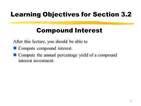 1 Learning Objectives for Section 3.2 After this lecture, you should be able to Compute compound interest. Compute the annual percentage yield of a compound.