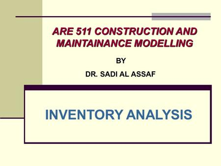 ARE 511 CONSTRUCTION AND MAINTAINANCE MODELLING BY DR. SADI AL ASSAF INVENTORY ANALYSIS.