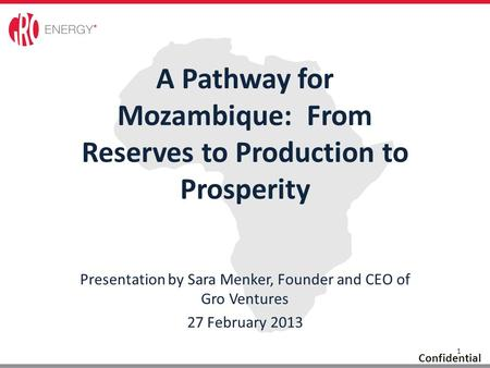 1 Confidential Presentation by Sara Menker, Founder and CEO of Gro Ventures 27 February 2013 A Pathway for Mozambique: From Reserves to Production to Prosperity.