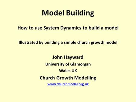 Model Building How to use System Dynamics to build a model Illustrated by building a simple church growth model John Hayward University of Glamorgan Wales.