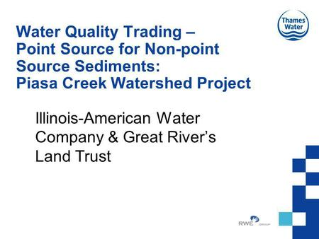 Water Quality Trading – Point Source for Non-point Source Sediments: Piasa Creek Watershed Project Illinois-American Water Company & Great Rivers Land.