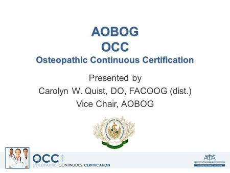 AOBOG OCC Osteopathic Continuous Certification Presented by Carolyn W. Quist, DO, FACOOG (dist.) Vice Chair, AOBOG.