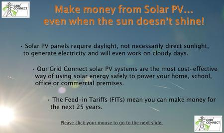 Make money from Solar PV … even when the sun doesn t shine! Solar PV panels require daylight, not necessarily direct sunlight, to generate electricity.