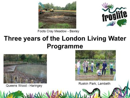 Three years of the London Living Water Programme Queens Wood - Haringey Ruskin Park, Lambeth Foots Cray Meadow - Bexley.
