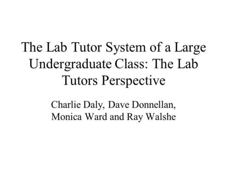 The Lab Tutor System of a Large Undergraduate Class: The Lab Tutors Perspective Charlie Daly, Dave Donnellan, Monica Ward and Ray Walshe.