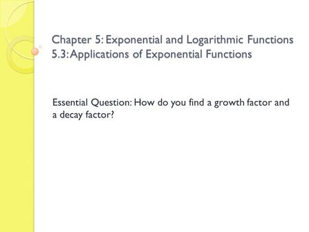 Chapter 5: Exponential and Logarithmic Functions 5.3: Applications of Exponential Functions Essential Question: How do you find a growth factor and a decay.