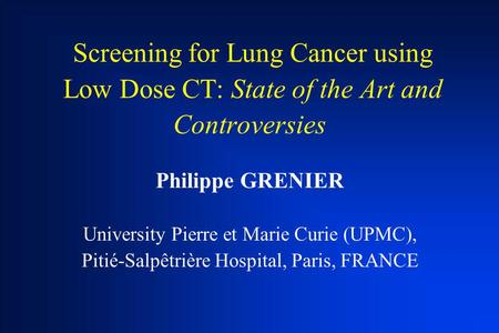 Screening for Lung Cancer using Low Dose CT: State of the Art and Controversies Philippe GRENIER University Pierre et Marie Curie (UPMC), Pitié-Salpêtrière.