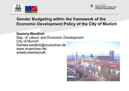 1 Gender Budgeting within the framework of the Economic Development Policy of the City of Munich Daniela Weidlich Dep. of Labour and Economic Development.