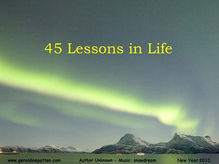 45 Lessons in Life New Year 2010Author Unknown - Music: snowdreamwww.geraldinepatten.com.