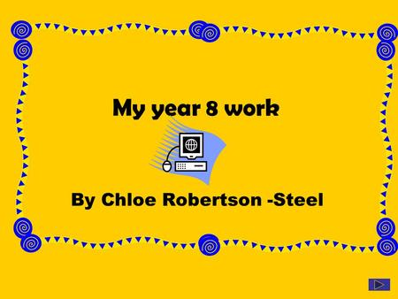 My year 8 work By Chloe Robertson -Steel. Introduction This power point is about a unit of work we did in year 8 I.C.T. In this unit we had to pick a.