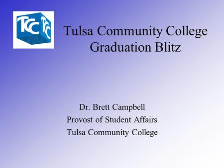 Tulsa Community College Graduation Blitz Dr. Brett Campbell Provost of Student Affairs Tulsa Community College.