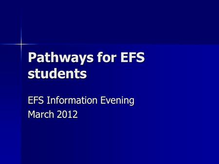 Pathways for EFS students EFS Information Evening March 2012.