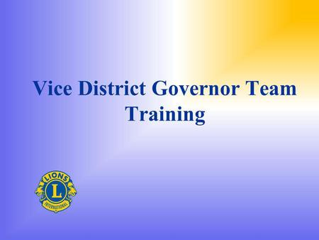 Vice District Governor Team Training. Welcome to the Team You know your team name and number You have your district team uniform Are you ready to join.