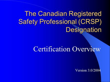 The Canadian Registered Safety Professional (CRSP) Designation Certification Overview Version 3.0/2004.