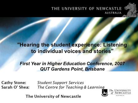 Cathy Stone: Student Support Services Sarah O Shea: The Centre for Teaching & Learning The University of Newcastle Hearing the student experience: Listening.