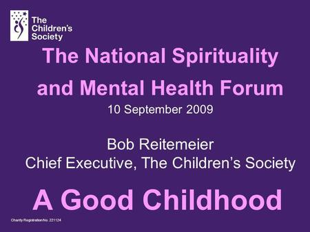 Charity Registration No. 221124 The National Spirituality and Mental Health Forum 10 September 2009 Bob Reitemeier Chief Executive, The Childrens Society.
