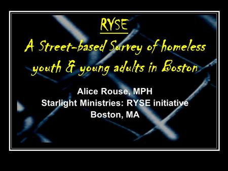 RYSE A Street-based Survey of homeless youth & young adults in Boston Alice Rouse, MPH Starlight Ministries: RYSE initiative Boston, MA.