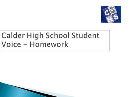 Calder High School Student Voice - Homework. Brief Student feedback on homework Information on time spent completing homework Help required with homework.