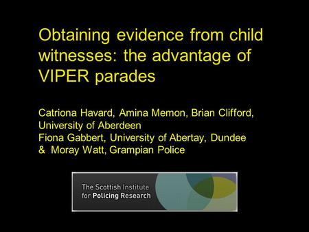 Obtaining evidence from child witnesses: the advantage of VIPER parades Catriona Havard, Amina Memon, Brian Clifford, University of Aberdeen Fiona Gabbert,