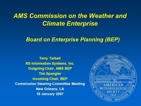 AMS Commission on the Weather and Climate Enterprise Terry Tarbell RS Information Systems, Inc. Outgoing Chair, AMS BEP Tim Spangler Incoming Chair, BEP.