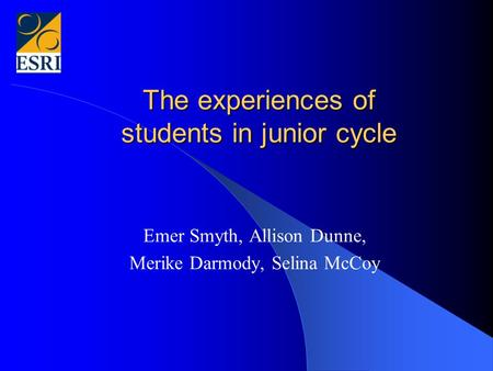 The experiences of students in junior cycle Emer Smyth, Allison Dunne, Merike Darmody, Selina McCoy.