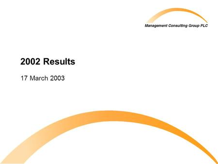 2002 Results 17 March 2003. © 2003 Management Consulting Group PLC All rights reserved 2002 Final Results.ppt 2 Agenda Introduction 2002 highlights Profit.