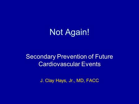 Not Again! Secondary Prevention of Future Cardiovascular Events J. Clay Hays, Jr., MD, FACC.