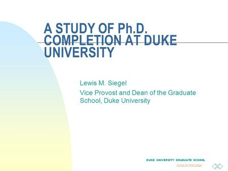Jump to first page A STUDY OF Ph.D. COMPLETION AT DUKE UNIVERSITY Lewis M. Siegel Vice Provost and Dean of the Graduate School, Duke University DUKE UNIVERSITY.