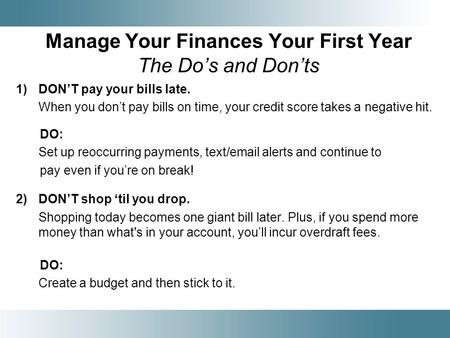 Manage Your Finances Your First Year The Dos and Donts 1)DONT pay your bills late. When you dont pay bills on time, your credit score takes a negative.