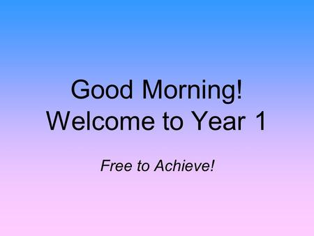 Good Morning! Welcome to Year 1 Free to Achieve!.