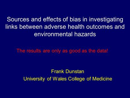 Sources and effects of bias in investigating links between adverse health outcomes and environmental hazards Frank Dunstan University of Wales College.