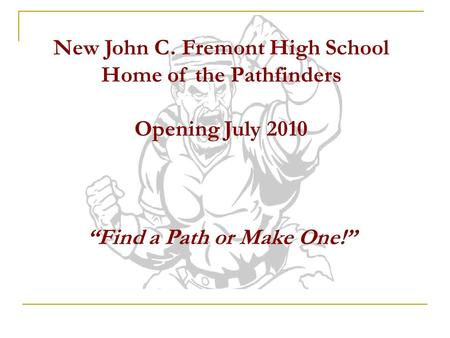 New John C. Fremont High School Home of the Pathfinders Opening July 2010 Find a Path or Make One!