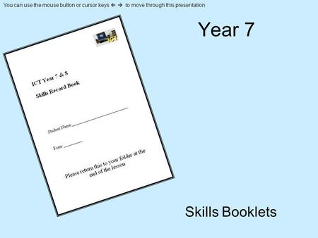 You can use the mouse button or cursor keys to move through this presentation Year 7 Skills Booklets.