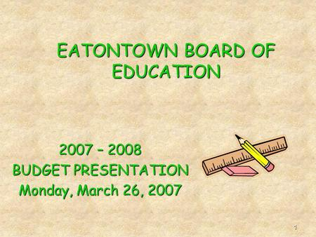 1 EATONTOWN BOARD OF EDUCATION 2007 – 2008 BUDGET PRESENTATION Monday, March 26, 2007.