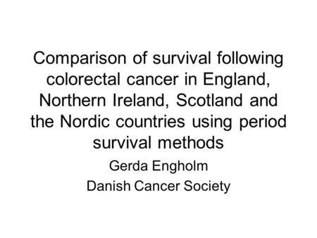 Comparison of survival following colorectal cancer in England, Northern Ireland, Scotland and the Nordic countries using period survival methods Gerda.