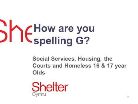 11 How are you spelling G? Social Services, Housing, the Courts and Homeless 16 & 17 year Olds.