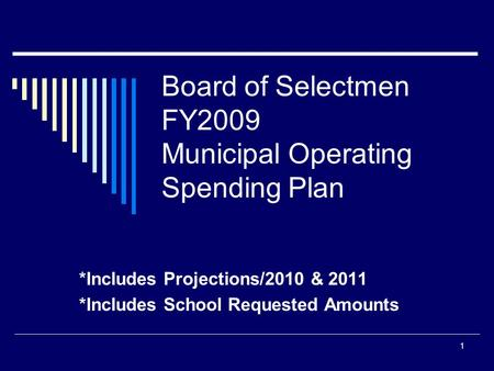 1 Board of Selectmen FY2009 Municipal Operating Spending Plan *Includes Projections/2010 & 2011 *Includes School Requested Amounts.