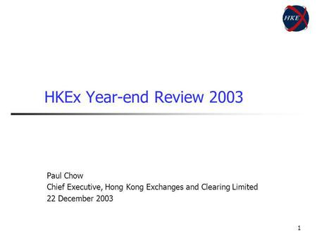 1 HKEx Year-end Review 2003 Paul Chow Chief Executive, Hong Kong Exchanges and Clearing Limited 22 December 2003.