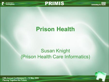 Prison Health PRIMIS Fifth Annual Conference 11 – 12 May 2005 Piecing Together the Future Susan Knight (Prison Health Care Informatics)