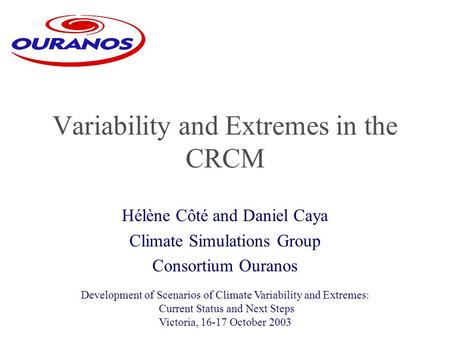 Hélène Côté and Daniel Caya Climate Simulations Group Consortium Ouranos Variability and Extremes in the CRCM Development of Scenarios of Climate Variability.