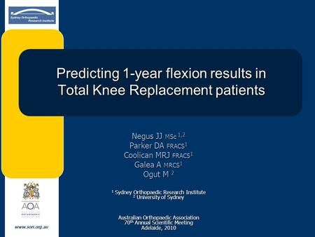 Www.sori.org.au Predicting 1-year flexion results in Total Knee Replacement patients Negus JJ MSc 1,2 Parker DA FRACS 1 Coolican MRJ FRACS 1 Galea A MRCS.