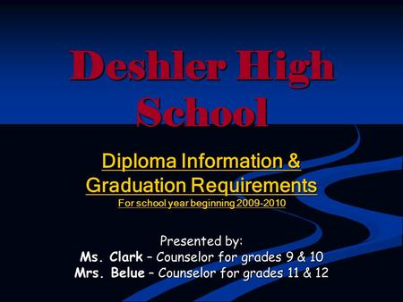 Deshler High School Diploma Information & Graduation Requirements For school year beginning 2009-2010 Presented by: Ms. Clark – Counselor for grades 9.