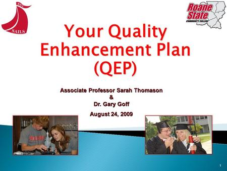 1 Your Quality Enhancement Plan (QEP) Associate Professor Sarah Thomason & Dr. Gary Goff August 24, 2009.